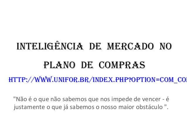 """INTELIGÊNCIA DE MERCADO NO PLANO DE COMPRAS hTTP://www.uNIfOR.bR/INDEx.PhP?OPTION=COM_CON """"Não é o que não sabemos que nos..."""