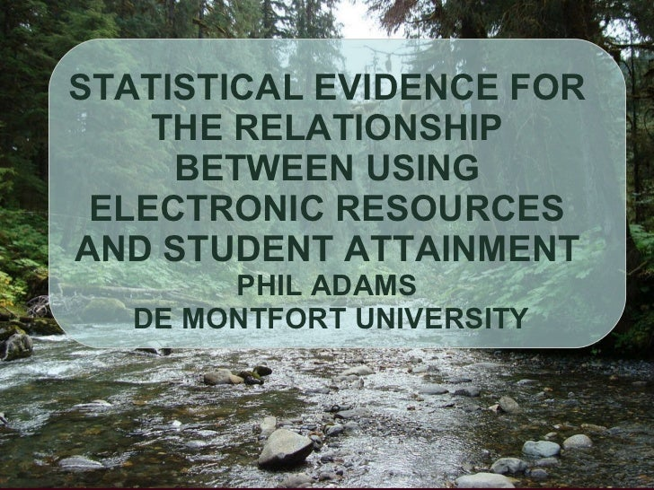 STATISTICAL EVIDENCE FOR THE RELATIONSHIP BETWEEN USING ELECTRONIC RESOURCES AND STUDENT ATTAINMENT PHIL ADAMS  DE MONTFOR...