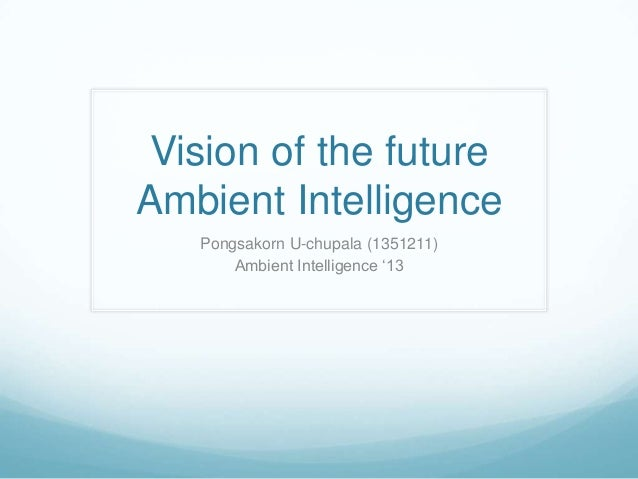 "Vision of the future Ambient Intelligence Pongsakorn U-chupala (1351211) Ambient Intelligence ""13"