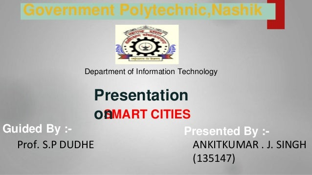 SMART CITIES Guided By :- Prof. S.P DUDHE Presented By :- ANKITKUMAR . J. SINGH (135147) Presentation on Government Polyte...
