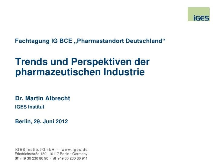 """Fachtagung IG BCE """"Pharmastandort Deutschland""""Trends und Perspektiven derpharmazeutischen IndustrieDr. Martin AlbrechtIGES..."""