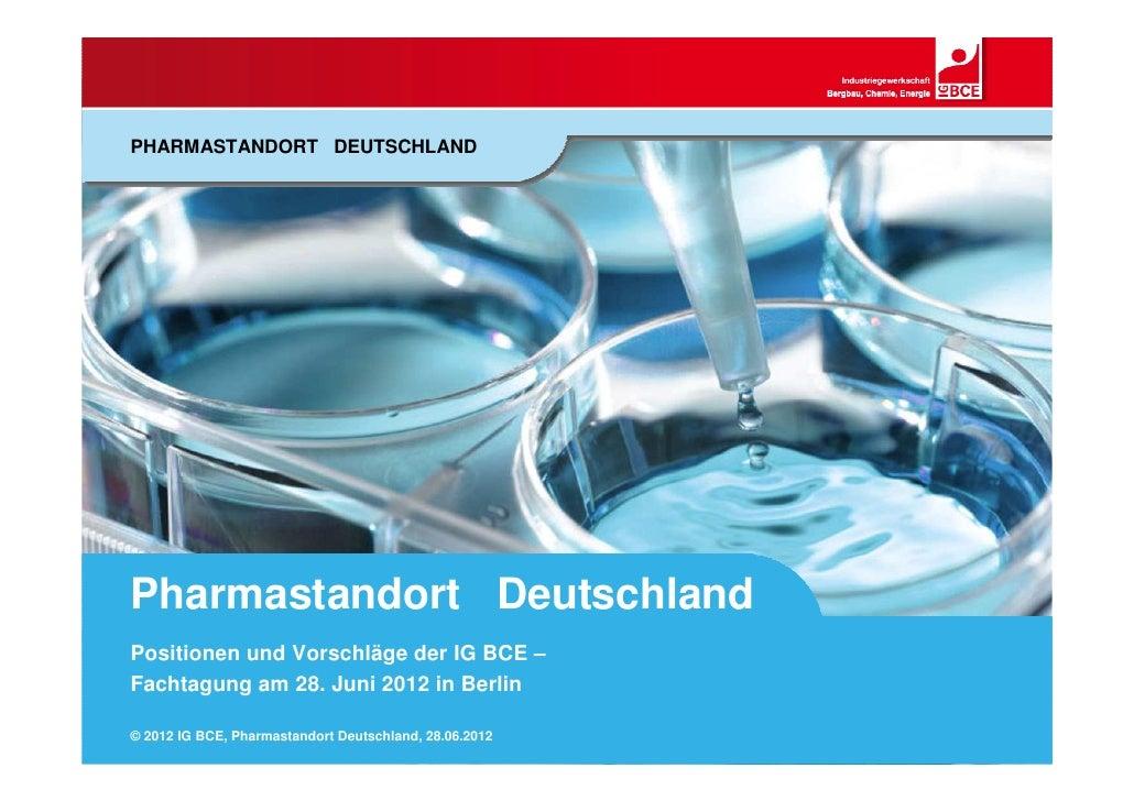 PHARMASTANDORT DEUTSCHLANDPharmastandort DeutschlandPositionen und Vorschläge der IG BCE –Fachtagung am 28. Juni 2012 in B...