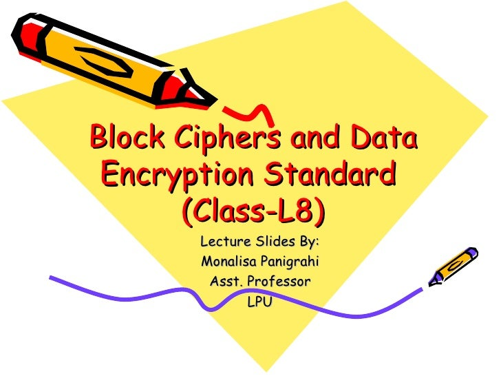 Block Ciphers and Data Encryption Standard      (Class-L8)       Lecture Slides By:       Monalisa Panigrahi        Asst. ...