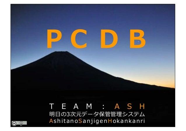 PointCloud DataBase P C D B T E A M : A S H 明⽇の3次元データ保管管理システム AshitanoSanjigenHokankanri