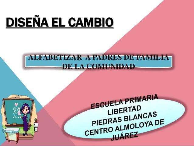DISEÑA EL CAMBIO   ALFABETIZAR A PADRES DE FAMILIA          DE LA COMUNIDAD