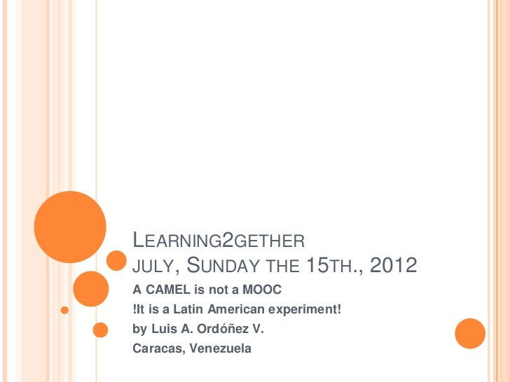 LEARNING2GETHERJULY, SUNDAY THE 15TH., 2012A CAMEL is not a MOOC!It is a Latin American experiment!by Luis A. Ordóñez V.Ca...