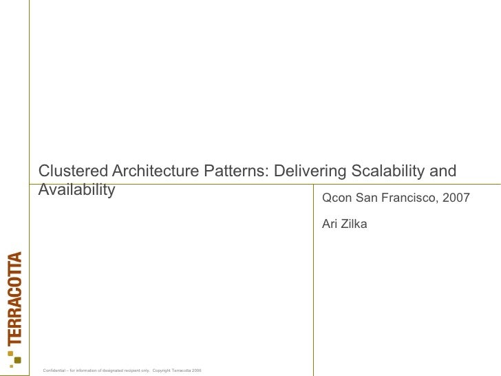Clustered Architecture Patterns: Delivering Scalability and Availability Qcon San Francisco, 2007 Ari Zilka