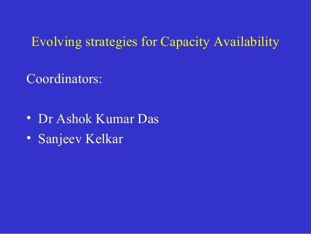 Evolving strategies for Capacity Availability Coordinators: • Dr Ashok Kumar Das • Sanjeev Kelkar