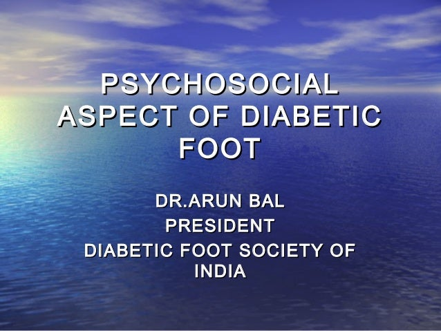 PSYCHOSOCIALPSYCHOSOCIAL ASPECT OF DIABETICASPECT OF DIABETIC FOOTFOOT DR.ARUN BALDR.ARUN BAL PRESIDENTPRESIDENT DIABETIC ...