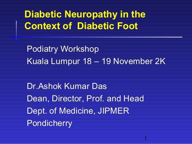 1 Diabetic Neuropathy in the Context of Diabetic Foot Podiatry Workshop Kuala Lumpur 18 – 19 November 2K Dr.Ashok Kumar Da...