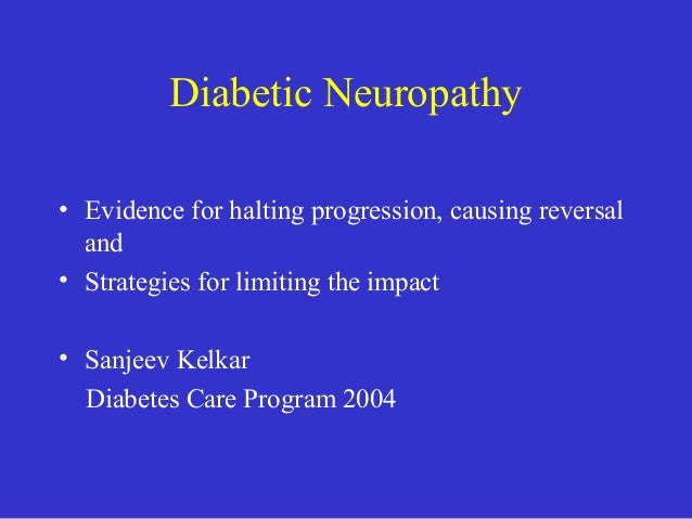 Diabetic Neuropathy • Evidence for halting progression, causing reversal and • Strategies for limiting the impact • Sanjee...