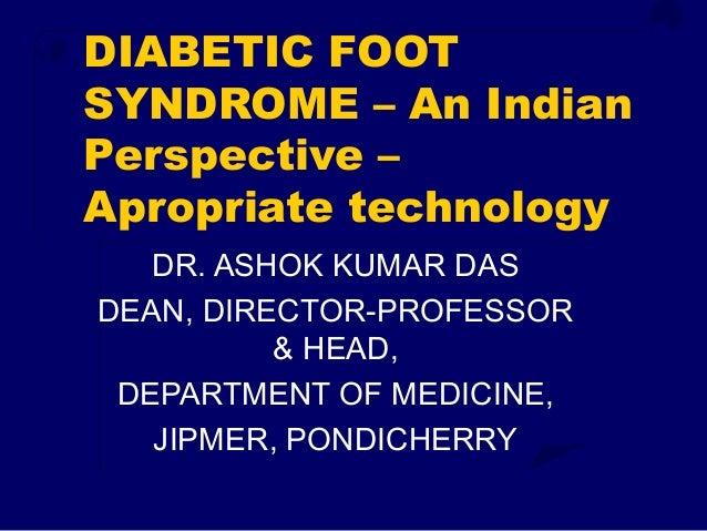 DIABETIC FOOT SYNDROME – An Indian Perspective – Apropriate technology DR. ASHOK KUMAR DAS DEAN, DIRECTOR-PROFESSOR & HEAD...