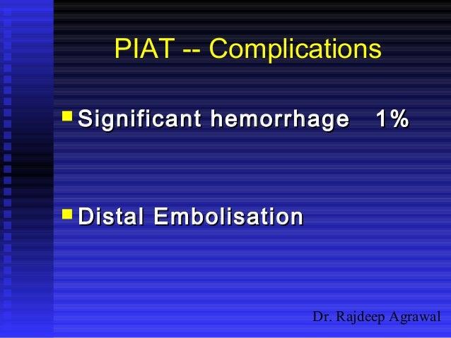 Dr. Rajdeep Agrawal PIAT -- Complications  Significant hemorrhage 1%Significant hemorrhage 1%  Distal EmbolisationDistal...