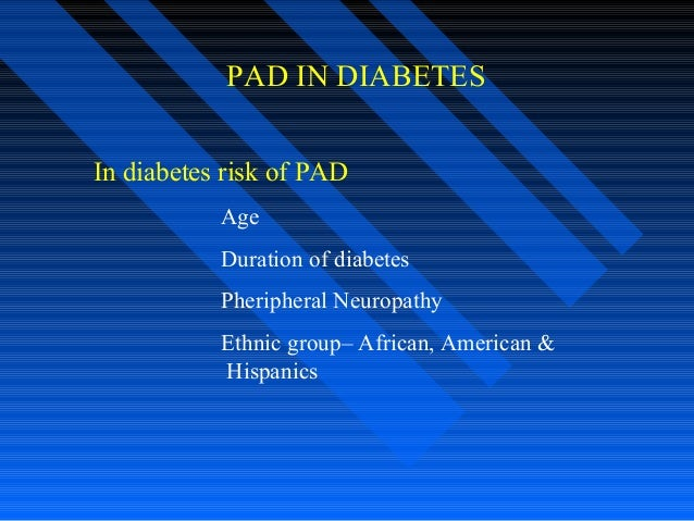 PAD IN DIABETES In diabetes risk of PAD Age Duration of diabetes Pheripheral Neuropathy Ethnic group– African, American & ...
