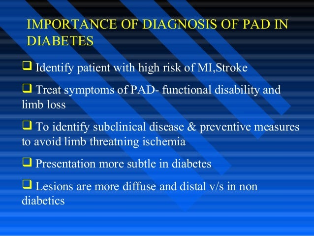 IMPORTANCE OF DIAGNOSIS OF PAD IN DIABETES  Identify patient with high risk of MI,Stroke  Treat symptoms of PAD- functio...