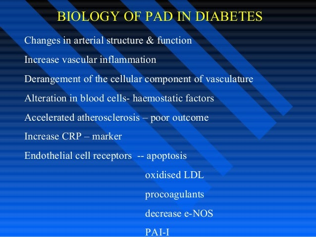 BIOLOGY OF PAD IN DIABETES Changes in arterial structure & function Increase vascular inflammation Derangement of the cell...