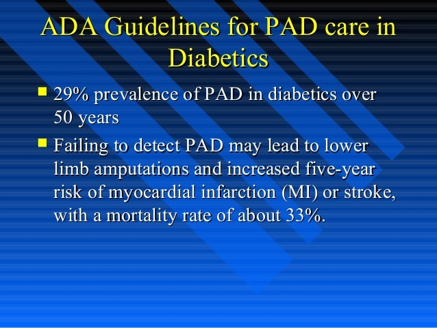 ADA Guidelines for PAD care inADA Guidelines for PAD care in DiabeticsDiabetics  29% prevalence of PAD in diabetics over2...