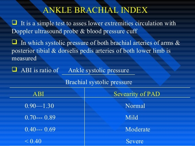 ANKLE BRACHIAL INDEX  It is a simple test to asses lower extremities circulation with Doppler ultrasound probe & blood pr...
