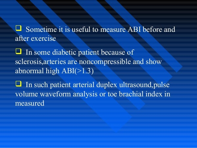  Sometime it is useful to measure ABI before and after exercise  In some diabetic patient because of sclerosis,arteries ...