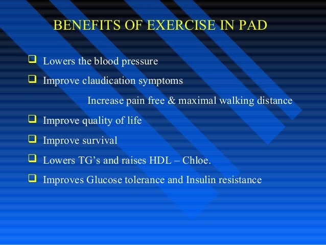 BENEFITS OF EXERCISE IN PAD  Lowers the blood pressure  Improve claudication symptoms Increase pain free & maximal walki...