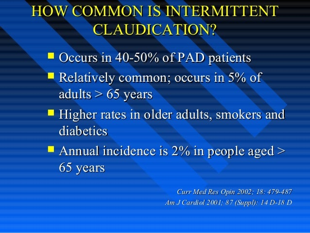 HOW COMMON IS INTERMITTENTHOW COMMON IS INTERMITTENT CLAUDICATION?CLAUDICATION?  Occurs in 40-50% of PAD patientsOccurs i...
