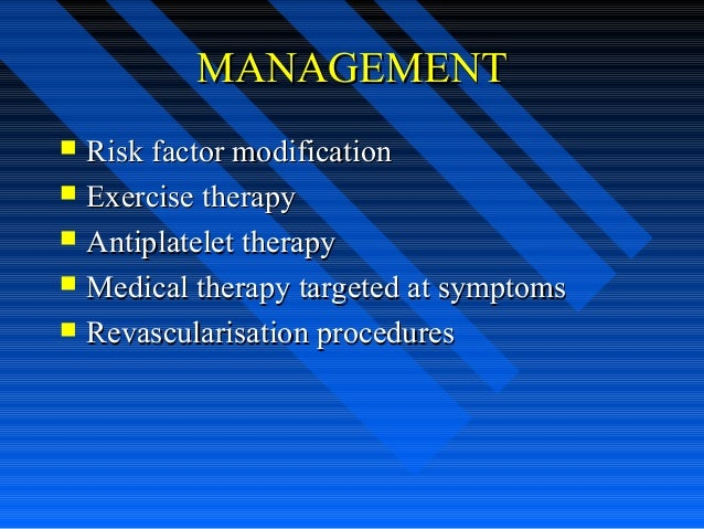 MANAGEMENTMANAGEMENT  Risk factor modificationRisk factor modification  Exercise therapyExercise therapy  Antiplatelet ...