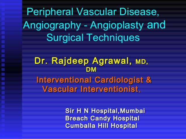 Peripheral Vascular Disease, Angiography - Angioplasty and Surgical Techniques Dr. Rajdeep Agrawal,Dr. Rajdeep Agrawal, MD...