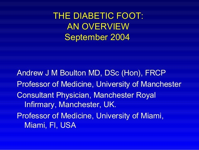 THE DIABETIC FOOT: AN OVERVIEW September 2004 Andrew J M Boulton MD, DSc (Hon), FRCP Professor of Medicine, University of ...