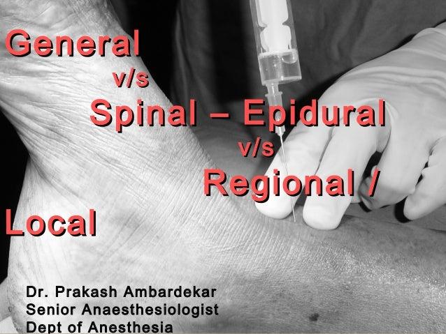 GeneralGeneral v/sv/s Spinal – EpiduralSpinal – Epidural v/sv/s Regional /Regional / LocalLocal Dr. Prakash Ambardekar Sen...