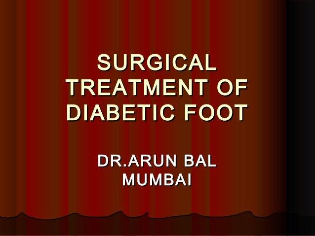 SURGICALSURGICAL TREATMENT OFTREATMENT OF DIABETIC FOOTDIABETIC FOOT DR.ARUN BALDR.ARUN BAL MUMBAIMUMBAI