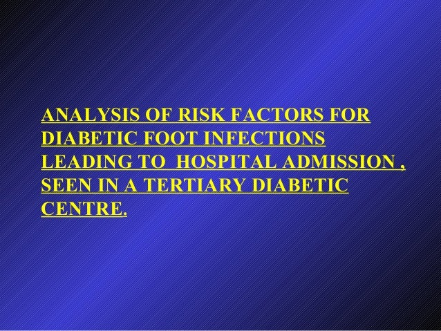 ANALYSIS OF RISK FACTORS FOR DIABETIC FOOT INFECTIONS LEADING TO HOSPITAL ADMISSION , SEEN IN A TERTIARY DIABETIC CENTRE.