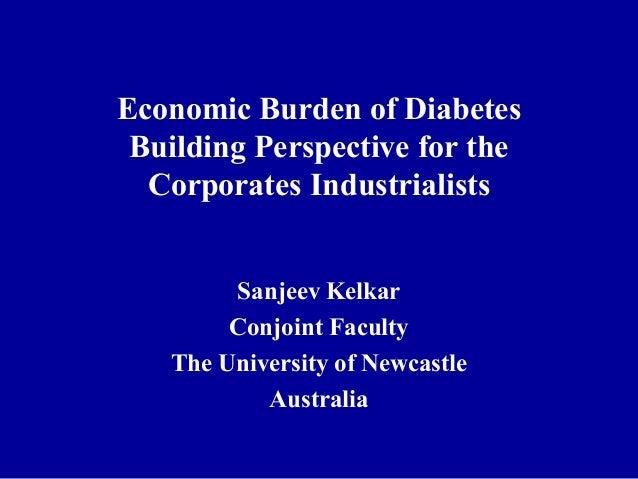 Economic Burden of Diabetes Building Perspective for the Corporates Industrialists Sanjeev Kelkar Conjoint Faculty The Uni...