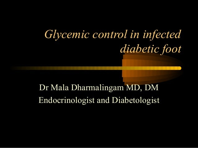 Glycemic control in infected diabetic foot Dr Mala Dharmalingam MD, DM Endocrinologist and Diabetologist