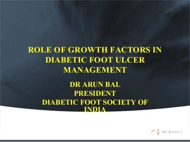 ROLE OF GROWTH FACTORS IN DIABETIC FOOT ULCER MANAGEMENT DR ARUN BAL PRESIDENT DIABETIC FOOT SOCIETY OF INDIA