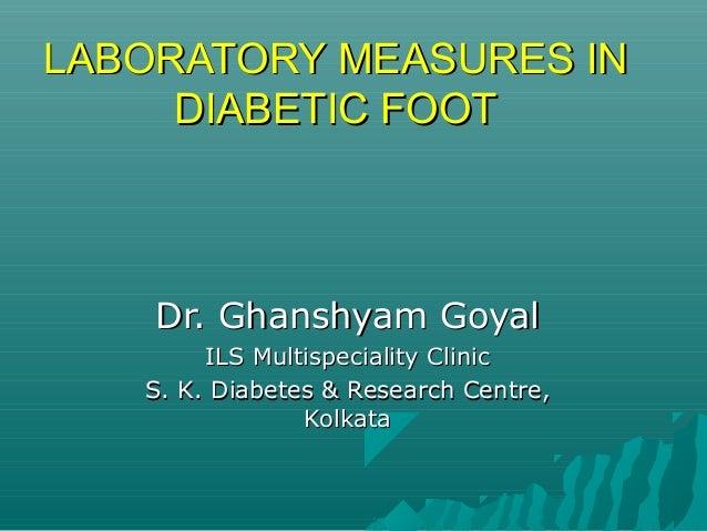LABORATORY MEASURES INLABORATORY MEASURES IN DIABETIC FOOTDIABETIC FOOT Dr. Ghanshyam GoyalDr. Ghanshyam Goyal ILS Multisp...