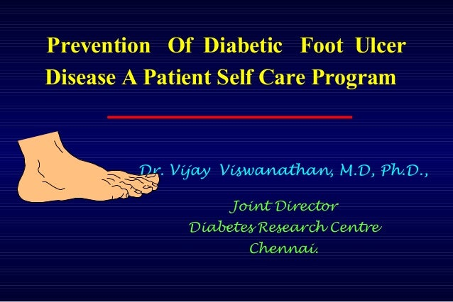 Prevention Of Diabetic Foot Ulcer Disease A Patient Self Care Program Dr. Vijay Viswanathan, M.D, Ph.D., Joint Director Di...