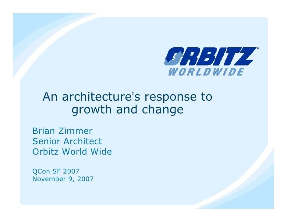 An architecture's response to        growth and change Brian Zimmer Senior Architect Orbitz World Wide  QCon SF 2007 Novem...