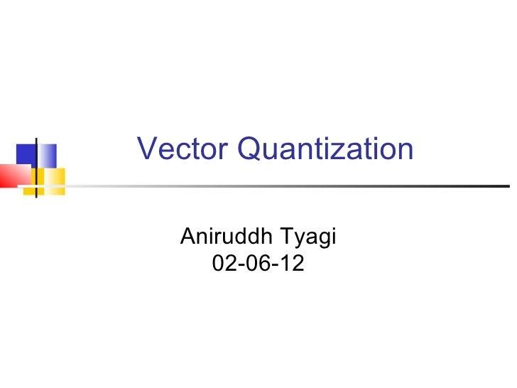 Vector Quantization  Aniruddh Tyagi     02-06-12