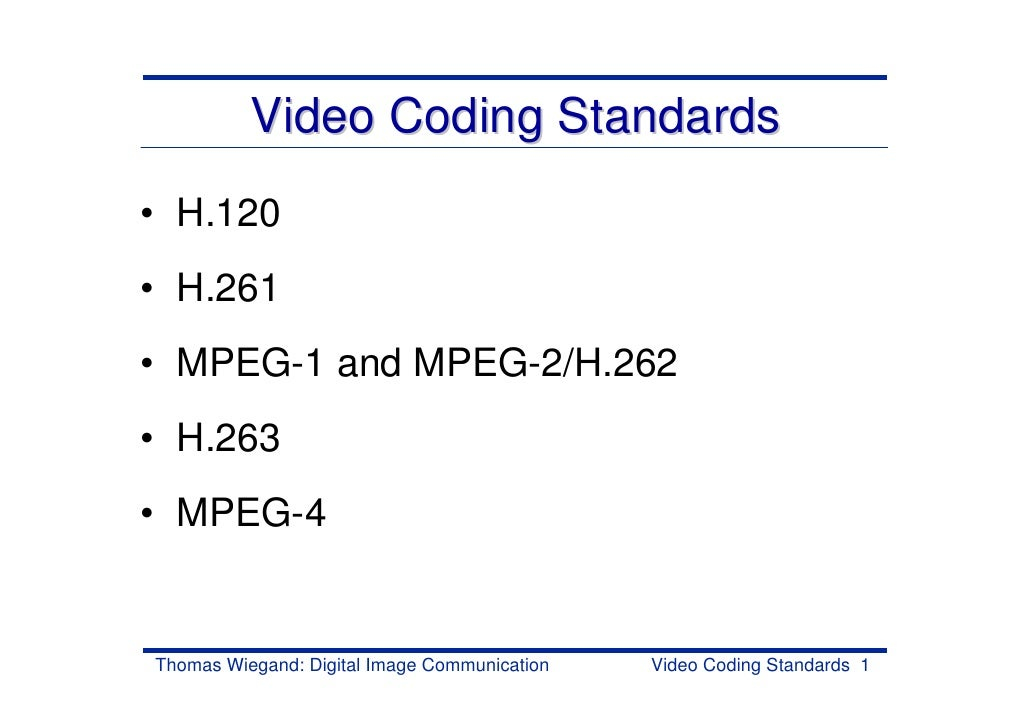 Video Coding Standards• H.120• H.261• MPEG-1 and MPEG-2/H.262• H.263• MPEG-4Thomas Wiegand: Digital Image Communication   ...