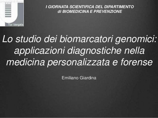 Lo studio dei biomarcatori genomici:applicazioni diagnostiche nellamedicina personalizzata e forenseEmiliano GiardinaI GIO...