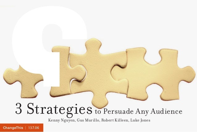 | 137.06ChangeThis 3 Strategiesto Persuade Any Audience Kenny Nguyen, Gus Murillo, Robert Killeen, Luke Jones