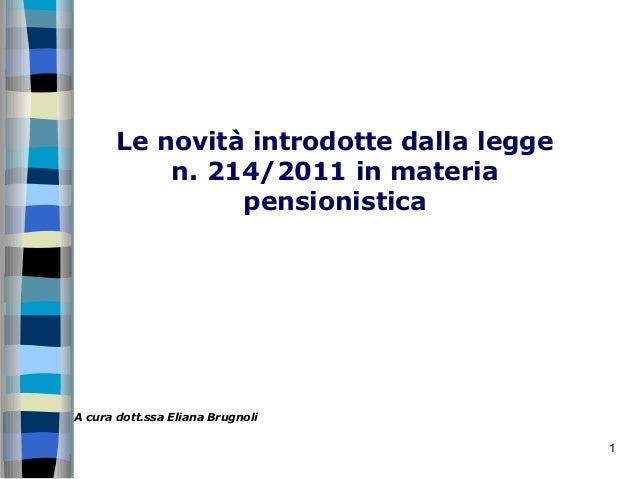 Le novità introdotte dalla legge           n. 214/2011 in materia                pensionisticaA cura dott.ssa Eliana Brugn...