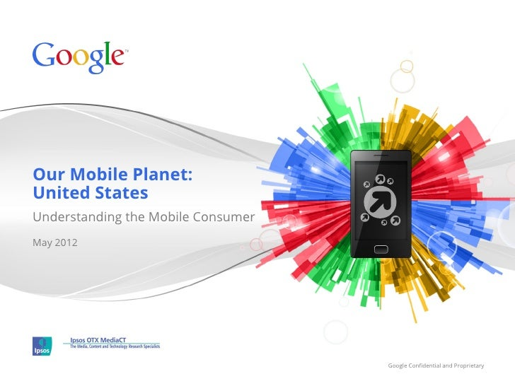 Our Mobile Planet:United StatesUnderstanding the Mobile ConsumerMay 2012                                    Google Confiden...