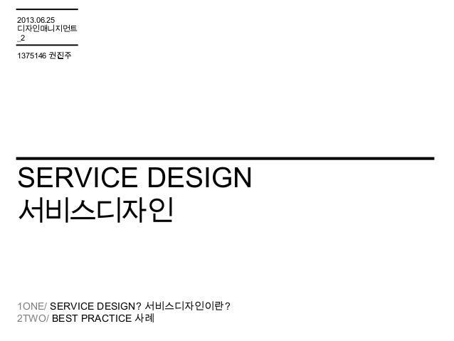 SERVICE DESIGN서비스디자인1ONE/ SERVICE DESIGN? 서비스디자인이란?2TWO/ BEST PRACTICE 사례2013.06.25디자인매니지먼트_21375146 권진주