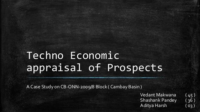 Techno Economic appraisal of Prospects A Case Study on CB-ONN-2009/8 Block ( Cambay Basin ) Vedant Makwana ( 45 ) Shashank...