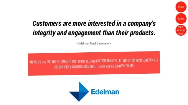 Customers are more interested in a companysintegrity and engagement than their products.- Edelman Trust Barometer -Wearese...