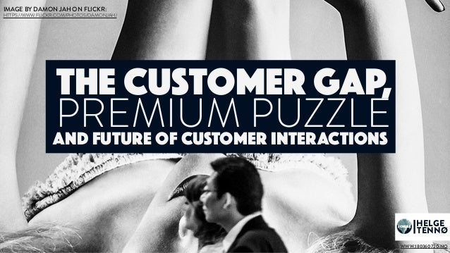 HELGE TENNØ JOKULL PREMIUM PUZZLE The customer gap, and future of CUSTOMER INTERACTIONs WWW.180360720.NO IMAGE BY DAMON JA...