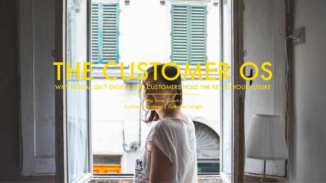 Helge Tennø | jokull.io Customer Strategy | Customer Insight THE CUSTOMER OSWHY DIGITAL ISN'T DIGITAL AND CUSTOMERS HOLD T...