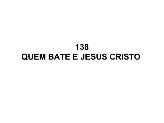 138 QUEM BATE E JESUS CRISTO