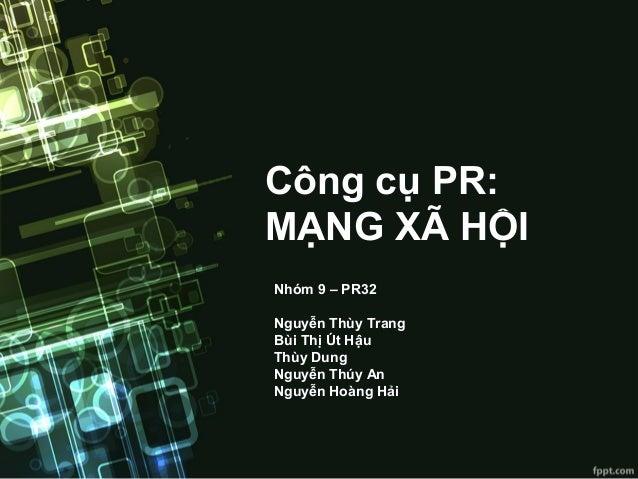 Công cụ PR: MẠNG XÃ HỘI Nhóm 9 – PR32 Nguyễn Thùy Trang Bùi Thị Út Hậu Thùy Dung Nguyễn Thúy An Nguyễn Hoàng Hải